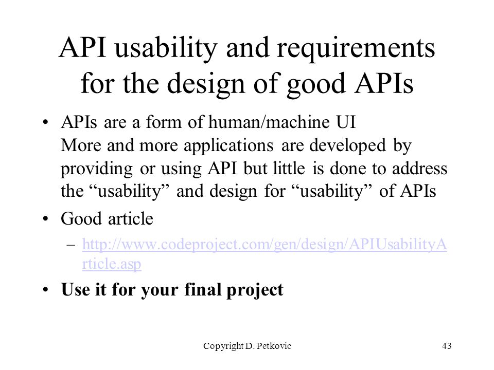 Copyright D. Petkovic43 API usability and requirements for the design of good APIs APIs are a form of human/machine UI More and more applications are