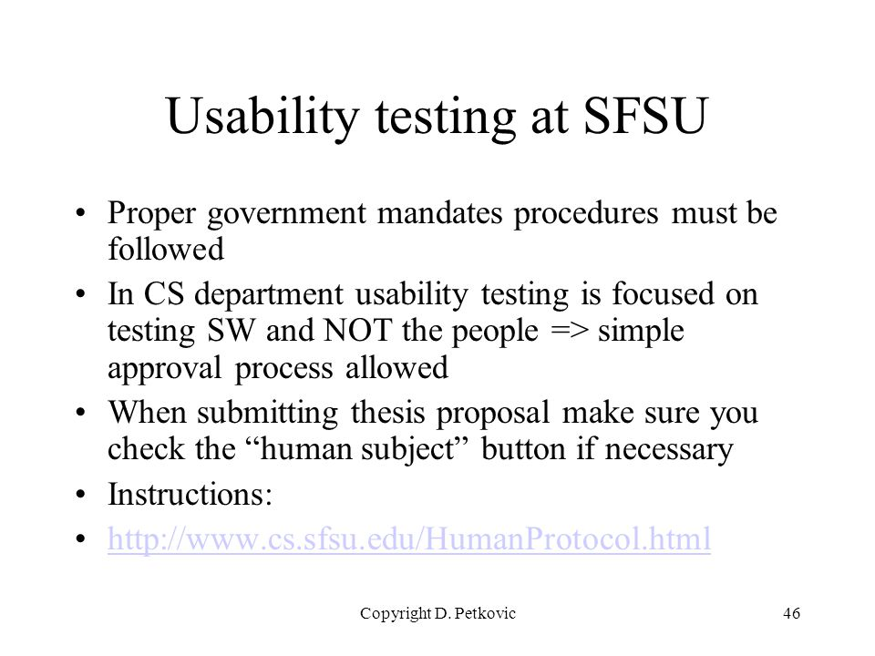 Copyright D. Petkovic46 Usability testing at SFSU Proper government mandates procedures must be followed In CS department usability testing is focused