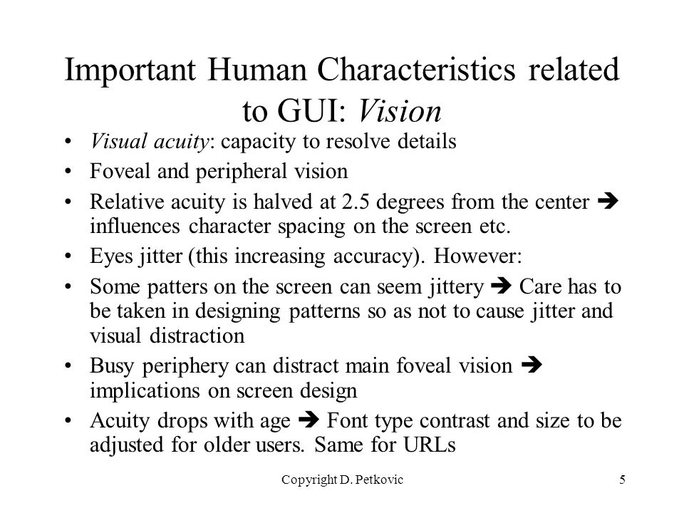 Copyright D. Petkovic5 Important Human Characteristics related to GUI: Vision Visual acuity: capacity to resolve details Foveal and peripheral vision