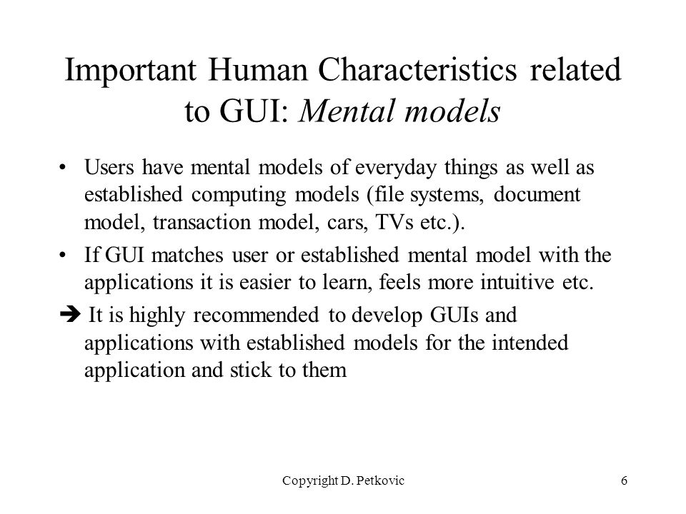 Copyright D. Petkovic6 Important Human Characteristics related to GUI: Mental models Users have mental models of everyday things as well as establishe