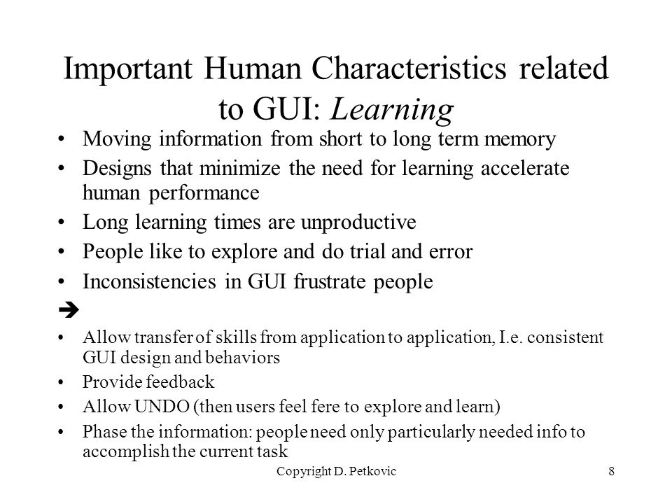 Copyright D. Petkovic8 Important Human Characteristics related to GUI: Learning Moving information from short to long term memory Designs that minimiz