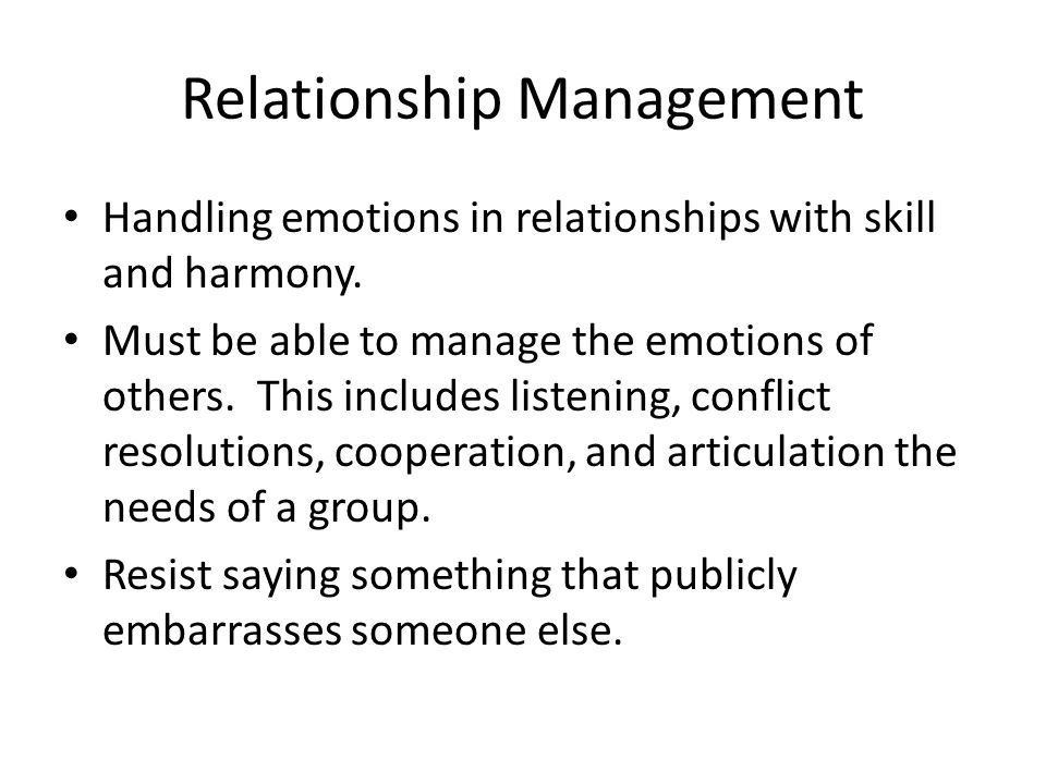Relationship Management Handling emotions in relationships with skill and harmony. Must be able to manage the emotions of others. This includes listen