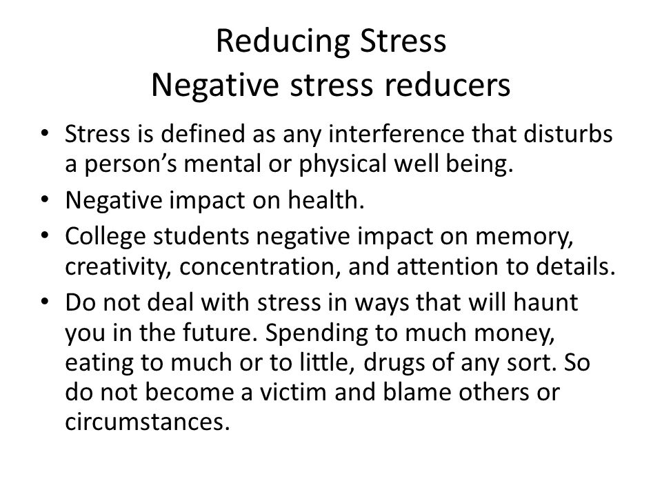 Reducing Stress Negative stress reducers Stress is defined as any interference that disturbs a person's mental or physical well being. Negative impact