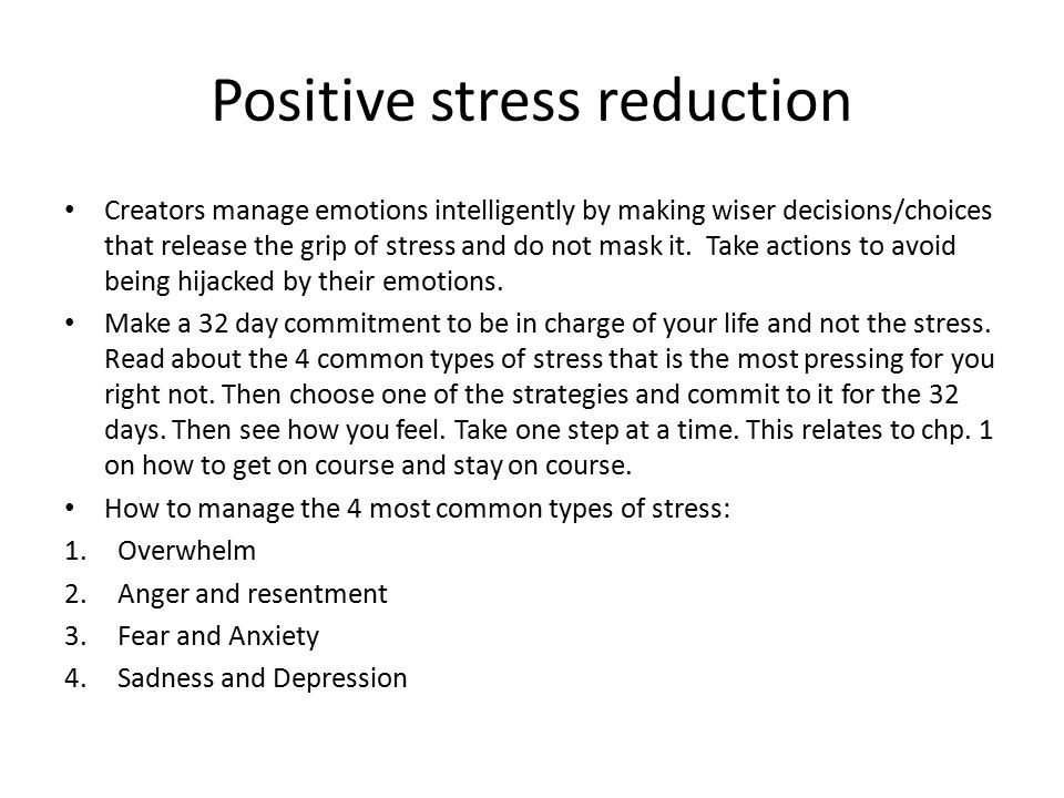 Positive stress reduction Creators manage emotions intelligently by making wiser decisions/choices that release the grip of stress and do not mask it.