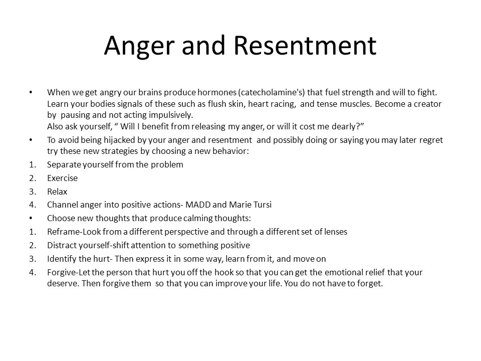 Anger and Resentment When we get angry our brains produce hormones (catecholamine's) that fuel strength and will to fight. Learn your bodies signals o