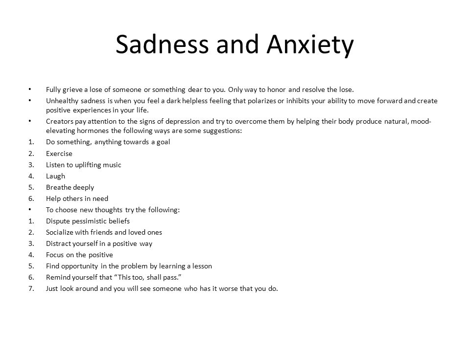 Sadness and Anxiety Fully grieve a lose of someone or something dear to you. Only way to honor and resolve the lose. Unhealthy sadness is when you fee