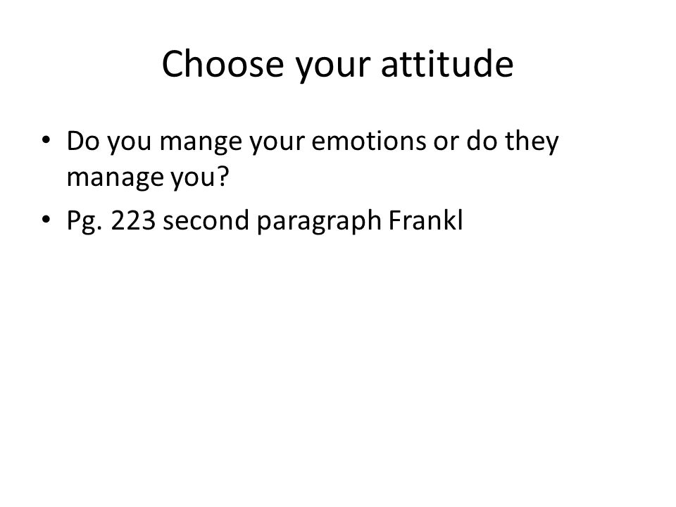 Choose your attitude Do you mange your emotions or do they manage you? Pg. 223 second paragraph Frankl