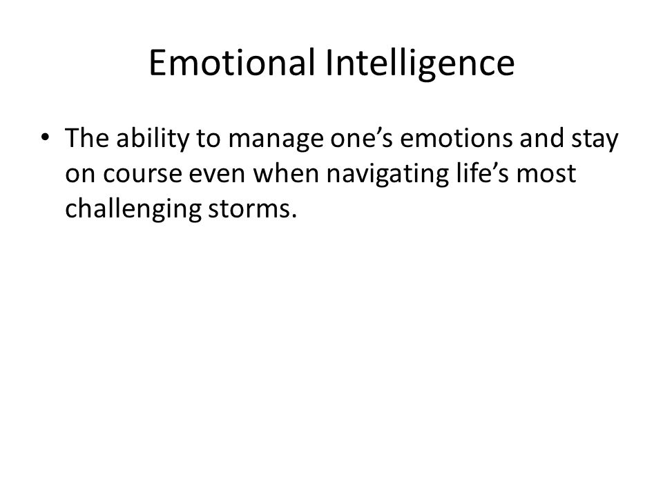 Emotional Intelligence The ability to manage one's emotions and stay on course even when navigating life's most challenging storms.