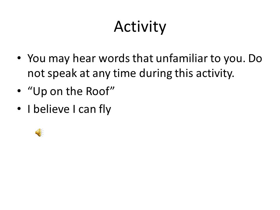 """Activity You may hear words that unfamiliar to you. Do not speak at any time during this activity. """"Up on the Roof"""" I believe I can fly"""