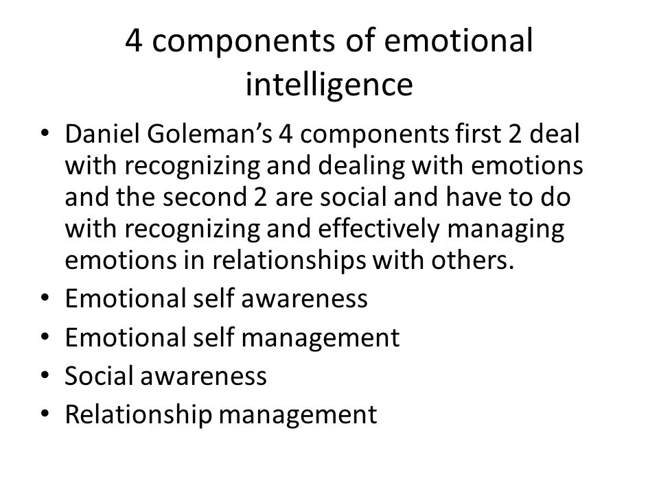 4 components of emotional intelligence Daniel Goleman's 4 components first 2 deal with recognizing and dealing with emotions and the second 2 are soci
