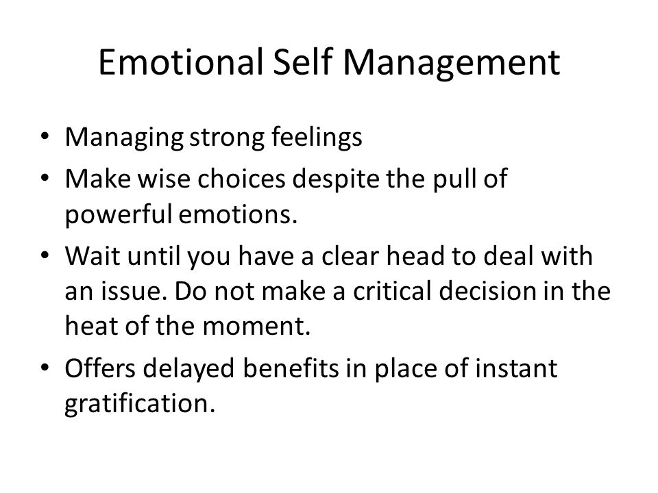 Emotional Self Management Managing strong feelings Make wise choices despite the pull of powerful emotions. Wait until you have a clear head to deal w