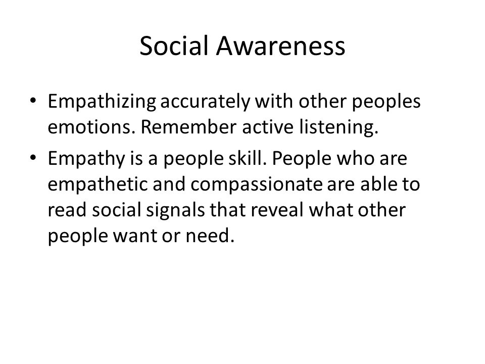 Social Awareness Empathizing accurately with other peoples emotions. Remember active listening. Empathy is a people skill. People who are empathetic a