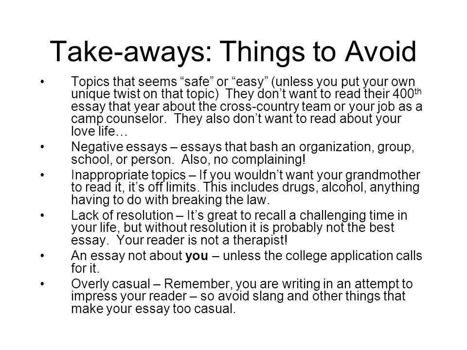 Take-aways: Tips Be YOU – This is your college essay, so make sure it's a representation of your best work and who you are.