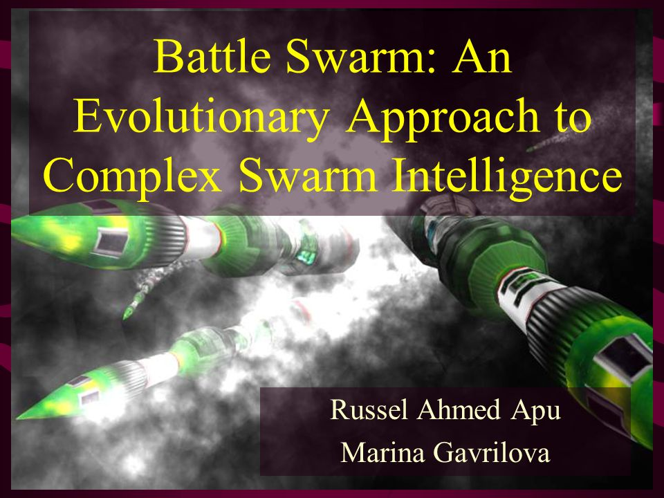 Battle Swarm: An Evolutionary Approach to Complex Swarm Intelligence Russel Ahmed Apu Marina Gavrilova