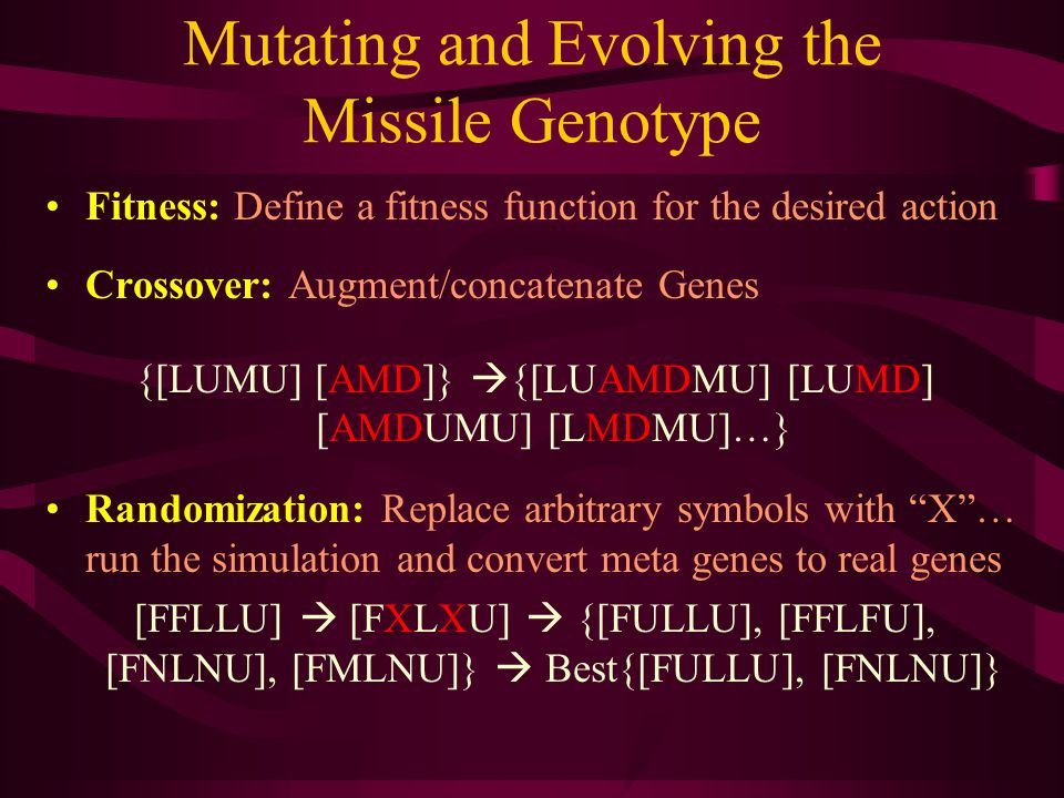 Mutating and Evolving the Missile Genotype Fitness: Define a fitness function for the desired action Crossover: Augment/concatenate Genes {[LUMU] [AMD]}  {[LUAMDMU] [LUMD] [AMDUMU] [LMDMU]…} Randomization: Replace arbitrary symbols with X … run the simulation and convert meta genes to real genes [FFLLU]  [FXLXU]  {[FULLU], [FFLFU], [FNLNU], [FMLNU]}  Best{[FULLU], [FNLNU]}