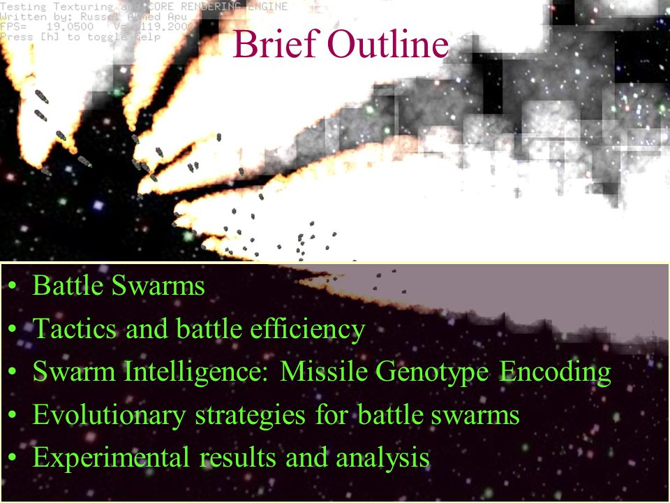 Brief Outline Battle Swarms Tactics and battle efficiency Swarm Intelligence: Missile Genotype Encoding Evolutionary strategies for battle swarms Experimental results and analysis