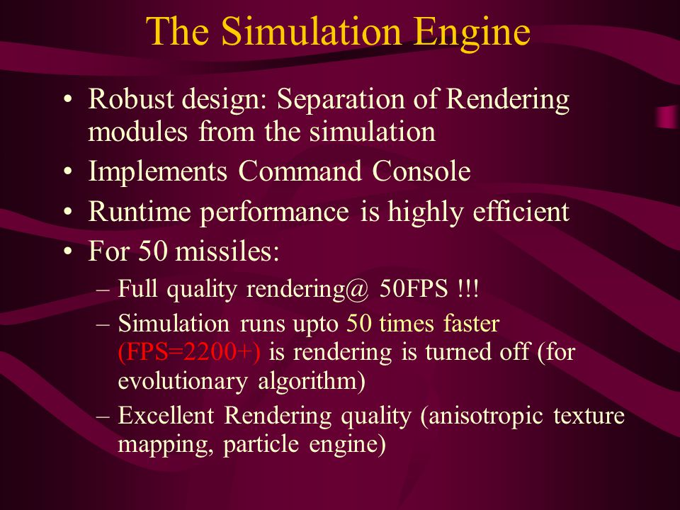 The Simulation Engine Robust design: Separation of Rendering modules from the simulation Implements Command Console Runtime performance is highly efficient For 50 missiles: –Full quality rendering@ 50FPS !!.