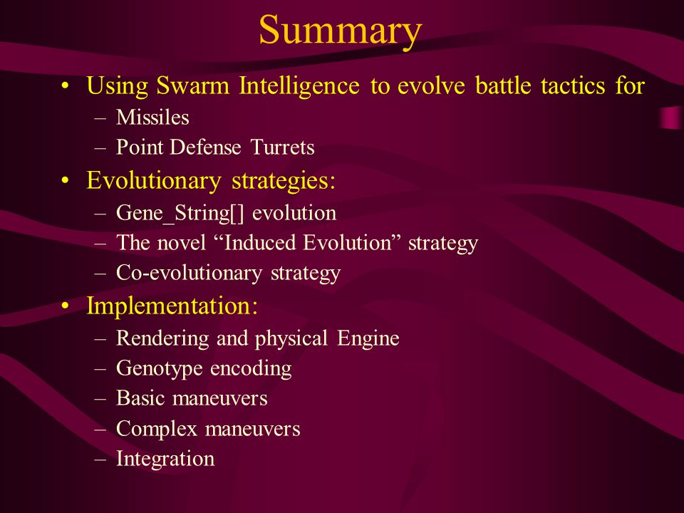 Summary Using Swarm Intelligence to evolve battle tactics for –Missiles –Point Defense Turrets Evolutionary strategies: –Gene_String[] evolution –The novel Induced Evolution strategy –Co-evolutionary strategy Implementation: –Rendering and physical Engine –Genotype encoding –Basic maneuvers –Complex maneuvers –Integration