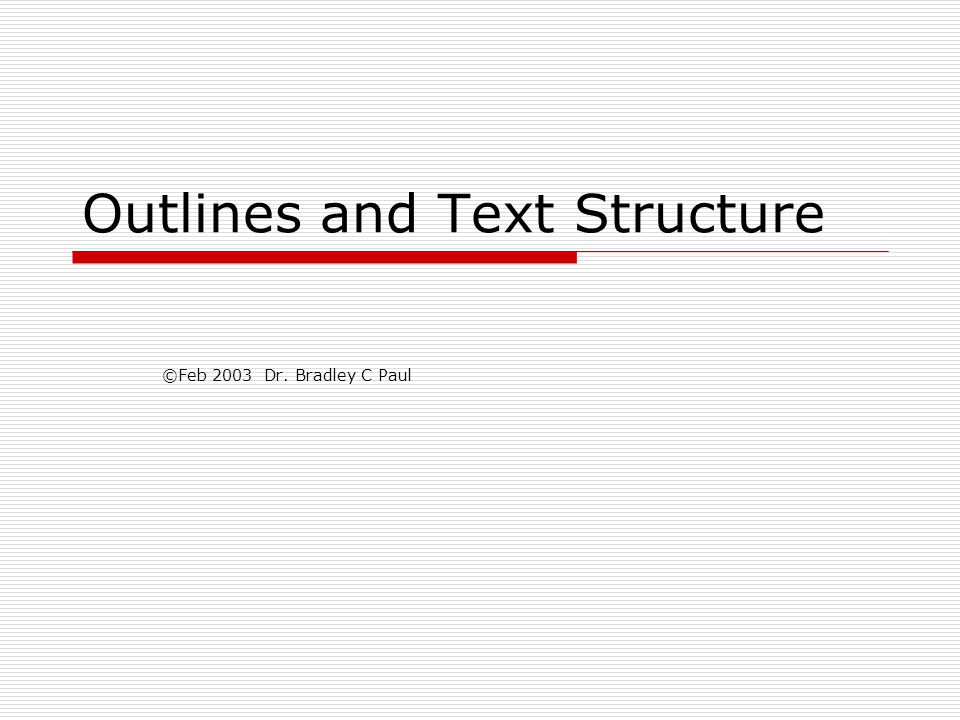 Outlines and Text Structure ©Feb 2003 Dr. Bradley C Paul