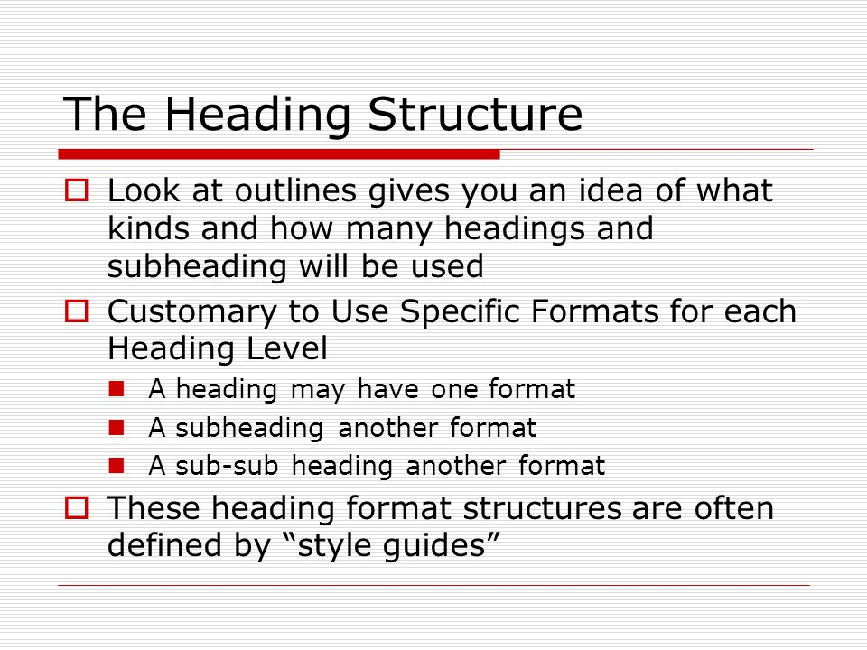 The Heading Structure  Look at outlines gives you an idea of what kinds and how many headings and subheading will be used  Customary to Use Specific Formats for each Heading Level A heading may have one format A subheading another format A sub-sub heading another format  These heading format structures are often defined by style guides