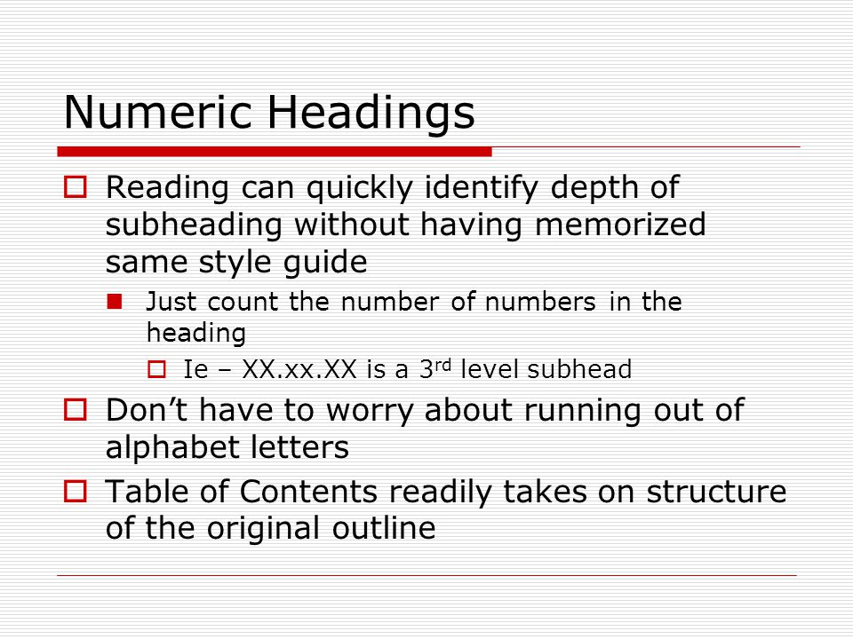 Numeric Headings  Reading can quickly identify depth of subheading without having memorized same style guide Just count the number of numbers in the heading  Ie – XX.xx.XX is a 3 rd level subhead  Don't have to worry about running out of alphabet letters  Table of Contents readily takes on structure of the original outline