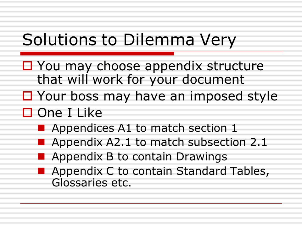 Solutions to Dilemma Very  You may choose appendix structure that will work for your document  Your boss may have an imposed style  One I Like Appendices A1 to match section 1 Appendix A2.1 to match subsection 2.1 Appendix B to contain Drawings Appendix C to contain Standard Tables, Glossaries etc.