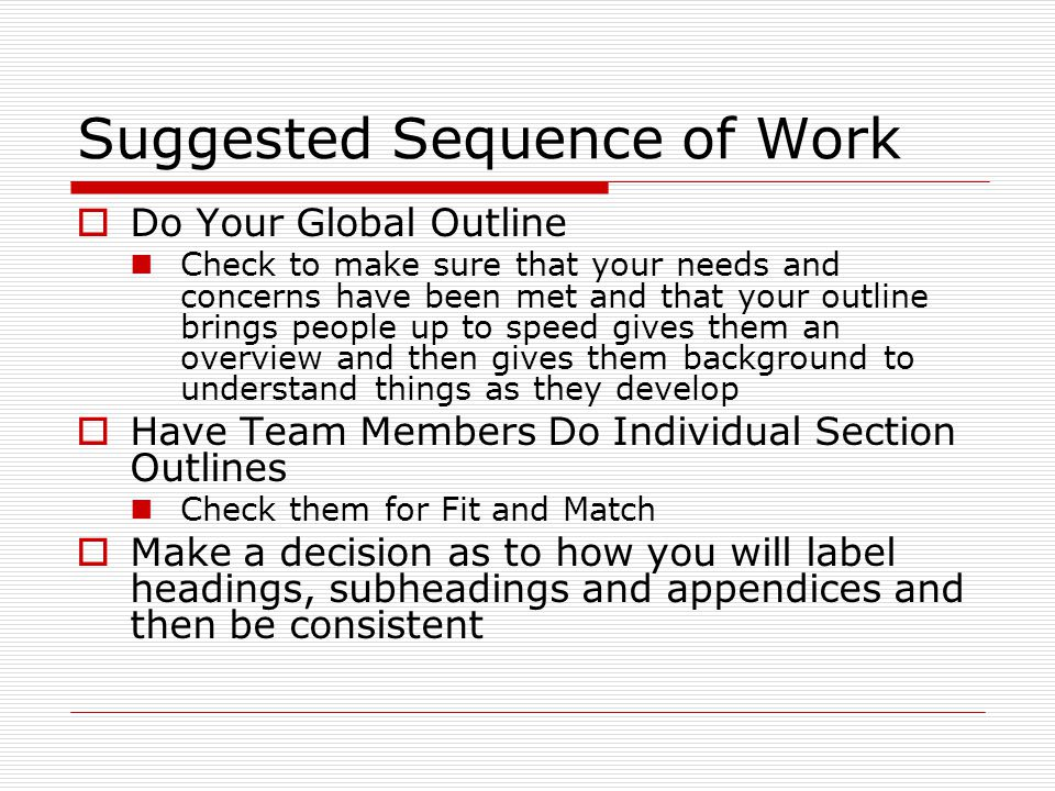 Suggested Sequence of Work  Do Your Global Outline Check to make sure that your needs and concerns have been met and that your outline brings people up to speed gives them an overview and then gives them background to understand things as they develop  Have Team Members Do Individual Section Outlines Check them for Fit and Match  Make a decision as to how you will label headings, subheadings and appendices and then be consistent