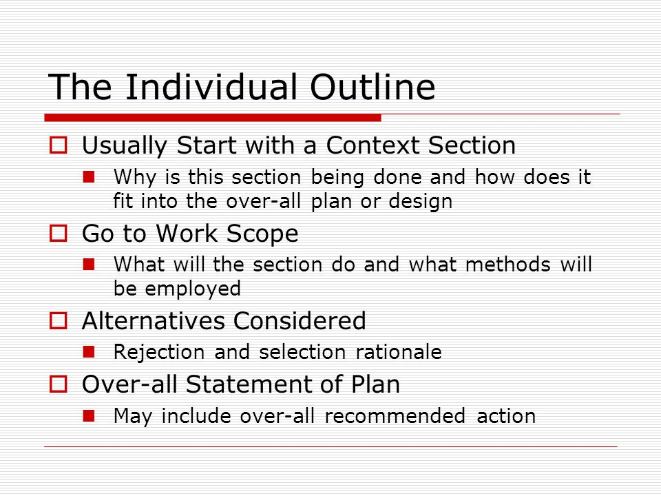 The Individual Outline  Usually Start with a Context Section Why is this section being done and how does it fit into the over-all plan or design  Go to Work Scope What will the section do and what methods will be employed  Alternatives Considered Rejection and selection rationale  Over-all Statement of Plan May include over-all recommended action