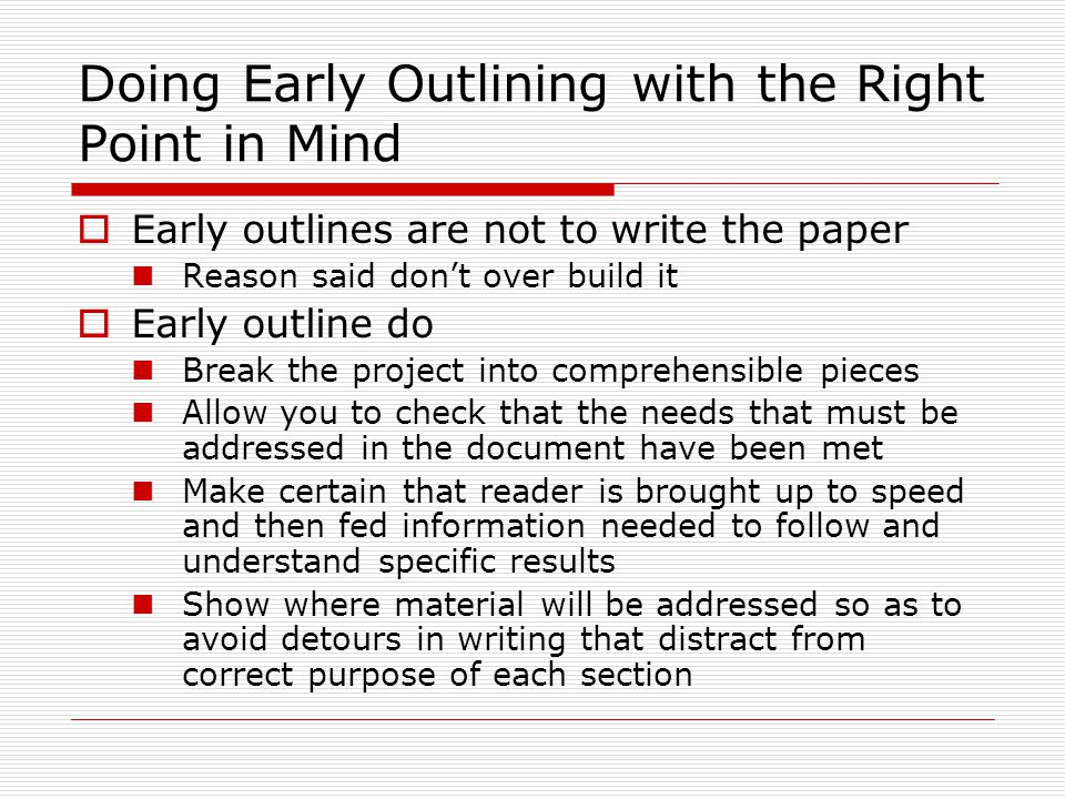 Doing Early Outlining with the Right Point in Mind  Early outlines are not to write the paper Reason said don't over build it  Early outline do Break the project into comprehensible pieces Allow you to check that the needs that must be addressed in the document have been met Make certain that reader is brought up to speed and then fed information needed to follow and understand specific results Show where material will be addressed so as to avoid detours in writing that distract from correct purpose of each section