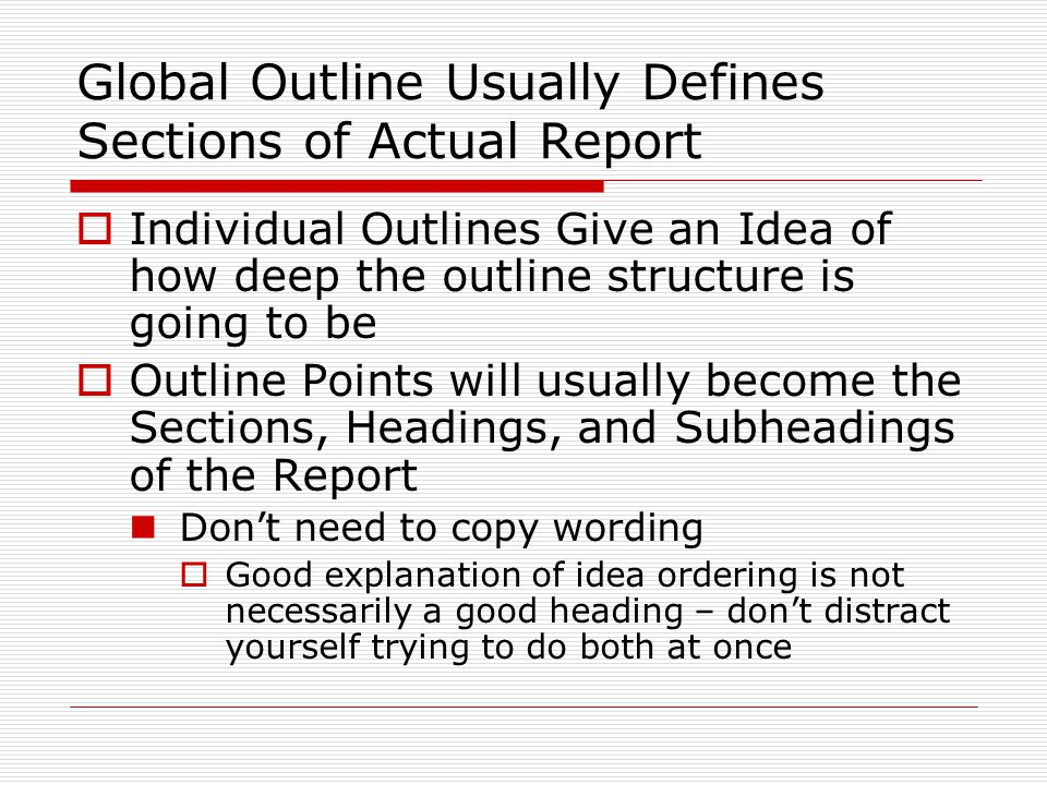 Global Outline Usually Defines Sections of Actual Report  Individual Outlines Give an Idea of how deep the outline structure is going to be  Outline Points will usually become the Sections, Headings, and Subheadings of the Report Don't need to copy wording  Good explanation of idea ordering is not necessarily a good heading – don't distract yourself trying to do both at once