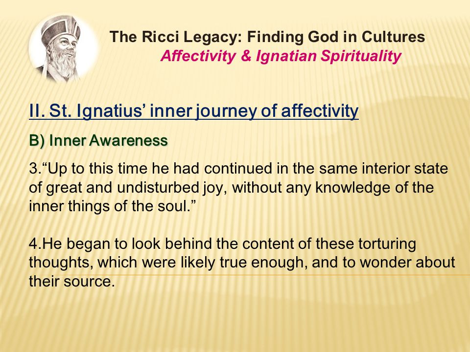 "II. St. Ignatius' inner journey of affectivity B) Inner Awareness 3.""Up to this time he had continued in the same interior state of great and undistur"