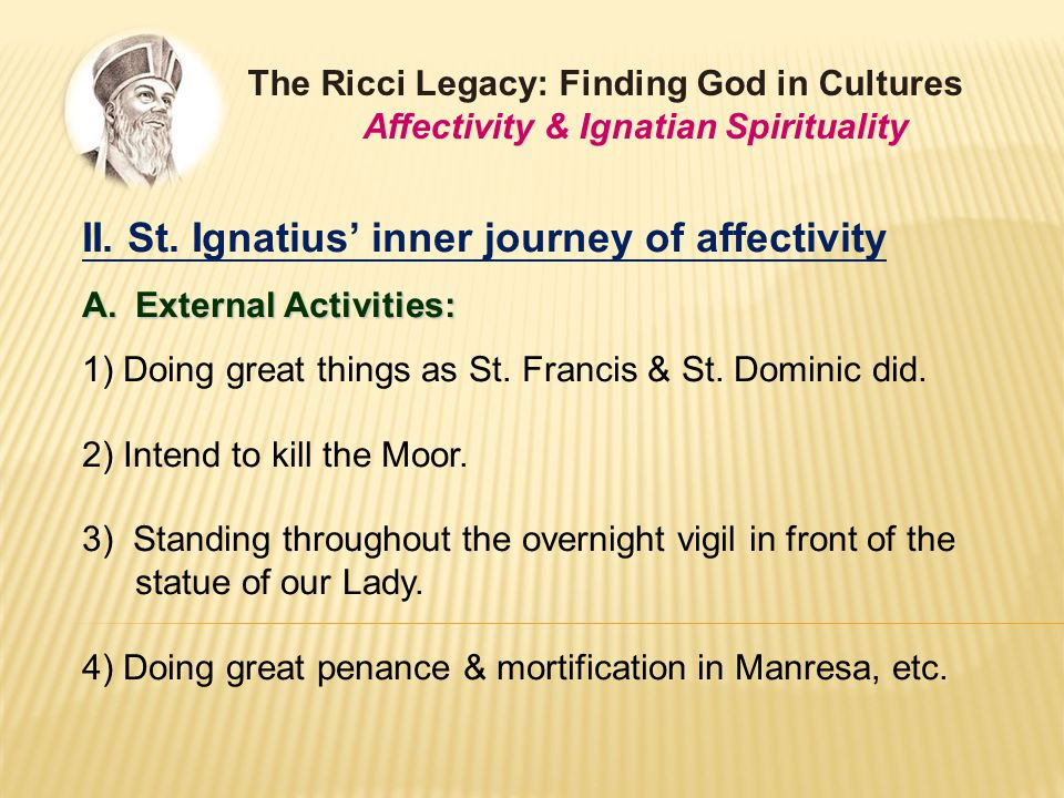II. St. Ignatius' inner journey of affectivity A.External Activities: 1) Doing great things as St.