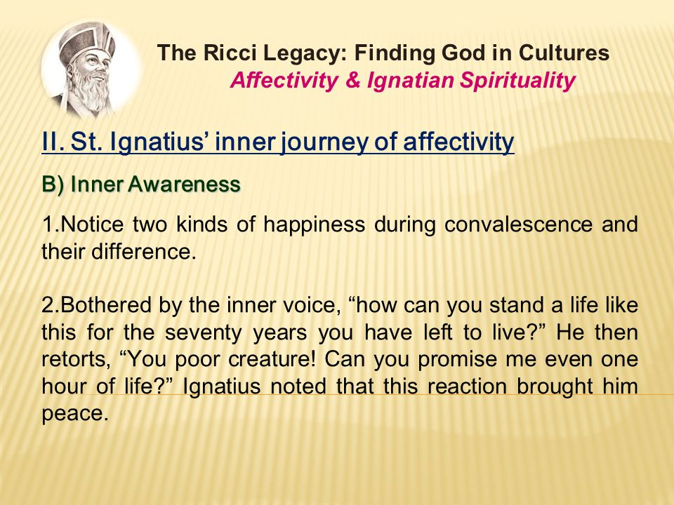 II. St. Ignatius' inner journey of affectivity B) Inner Awareness 1.Notice two kinds of happiness during convalescence and their difference. 2.Bothere