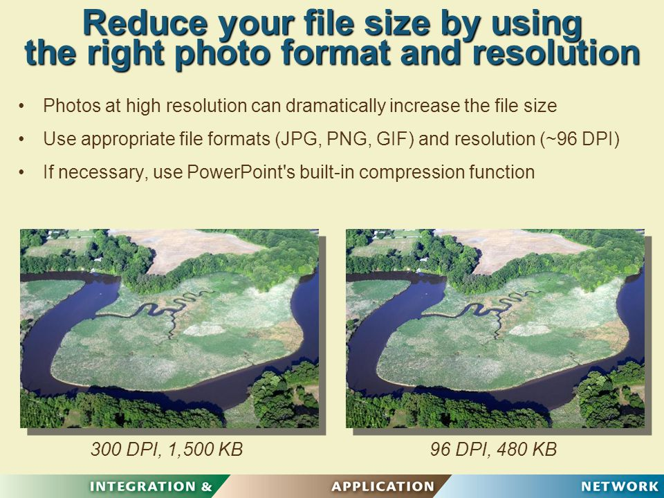 96 DPI, 480 KB Reduce your file size by using the right photo format and resolution Photos at high resolution can dramatically increase the file size Use appropriate file formats (JPG, PNG, GIF) and resolution (~96 DPI) If necessary, use PowerPoint s built-in compression function 300 DPI, 1,500 KB