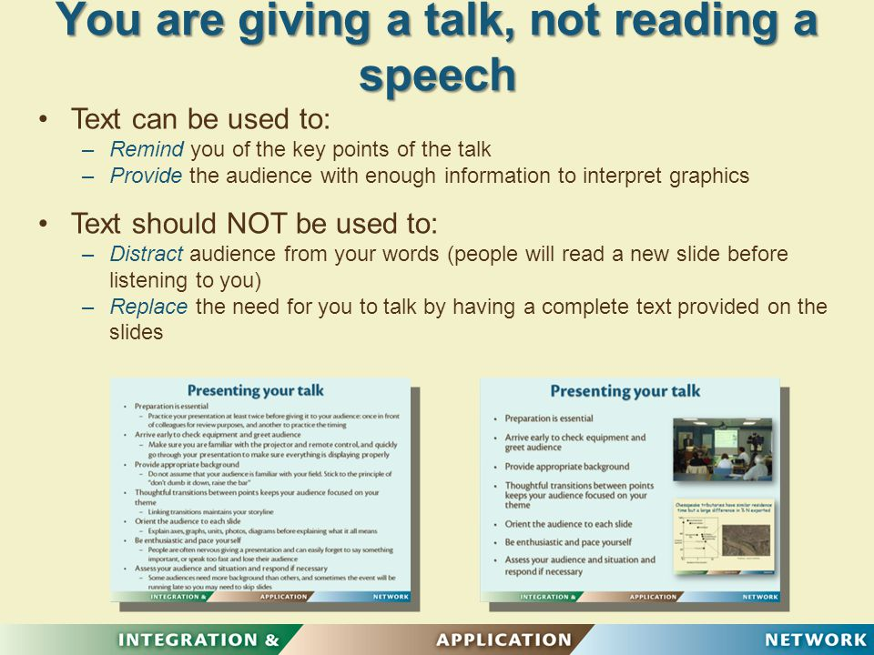 You are giving a talk, not reading a speech Text can be used to: –Remind you of the key points of the talk –Provide the audience with enough information to interpret graphics Text should NOT be used to: –Distract audience from your words (people will read a new slide before listening to you) –Replace the need for you to talk by having a complete text provided on the slides