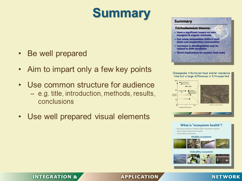 Summary Be well prepared Aim to impart only a few key points Use common structure for audience – –e.g.