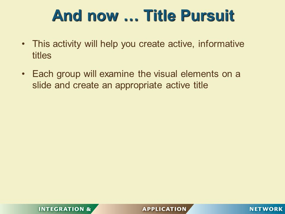 And now … Title Pursuit This activity will help you create active, informative titles Each group will examine the visual elements on a slide and create an appropriate active title