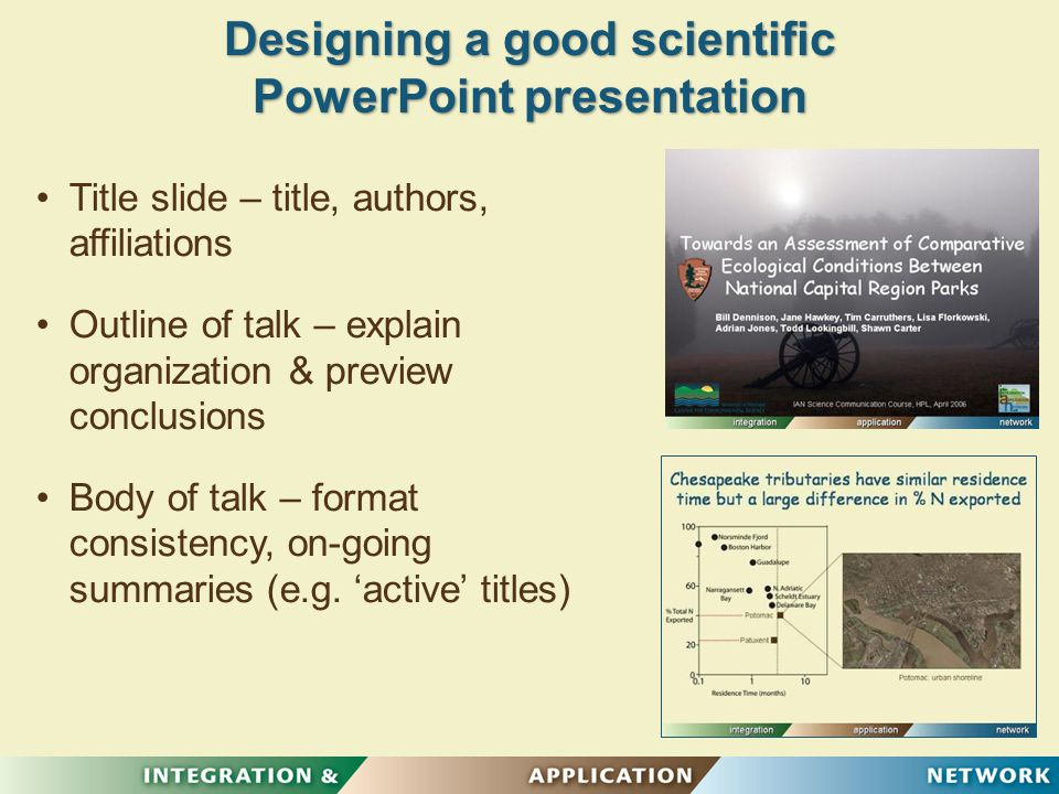 Designing a good scientific PowerPoint presentation Title slide – title, authors, affiliations Outline of talk – explain organization & preview conclusions Body of talk – format consistency, on-going summaries (e.g.