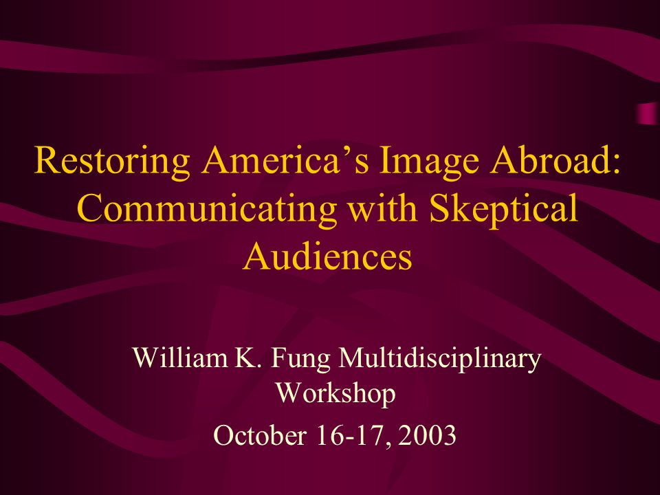 Restoring America's Image Abroad: Communicating with Skeptical Audiences William K.