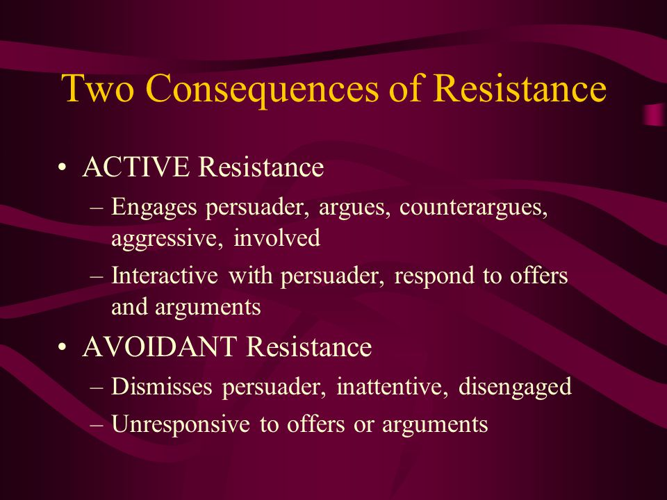 Two Consequences of Resistance ACTIVE Resistance –Engages persuader, argues, counterargues, aggressive, involved –Interactive with persuader, respond to offers and arguments AVOIDANT Resistance –Dismisses persuader, inattentive, disengaged –Unresponsive to offers or arguments