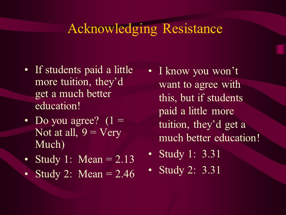 Acknowledging Resistance If students paid a little more tuition, they'd get a much better education! Do you agree? (1 = Not at all, 9 = Very Much) Stu