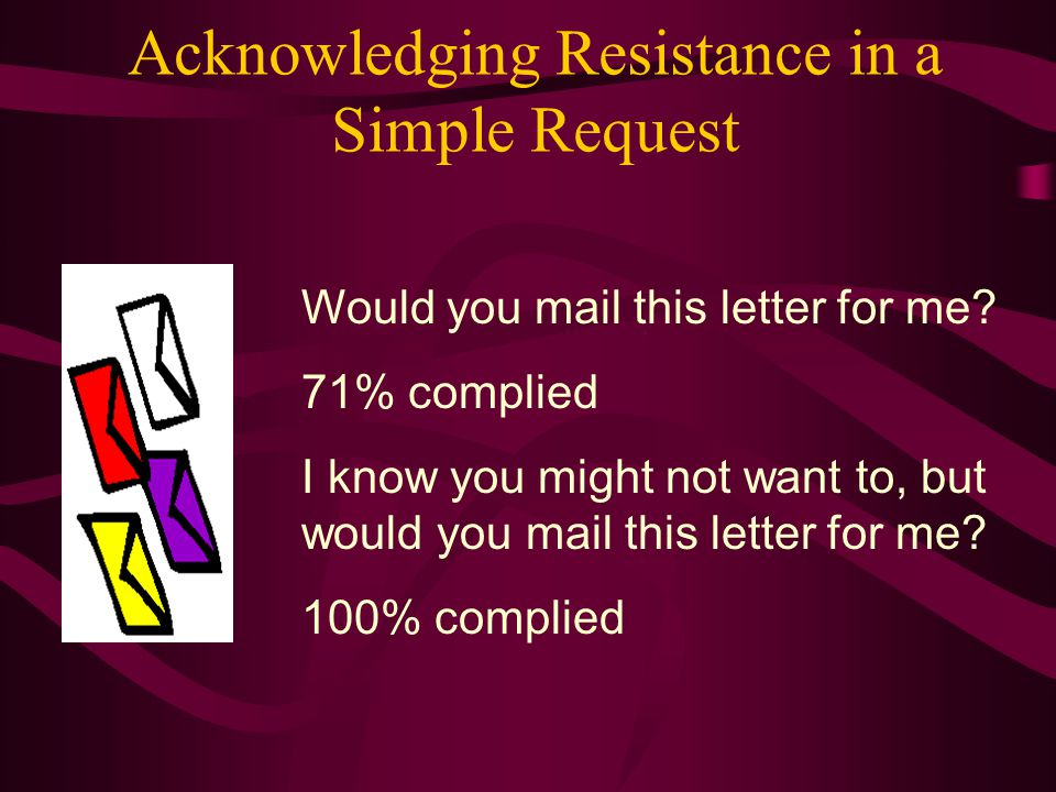 Acknowledging Resistance in a Simple Request Would you mail this letter for me? 71% complied I know you might not want to, but would you mail this let