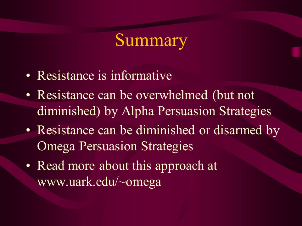 Summary Resistance is informative Resistance can be overwhelmed (but not diminished) by Alpha Persuasion Strategies Resistance can be diminished or disarmed by Omega Persuasion Strategies Read more about this approach at www.uark.edu/~omega