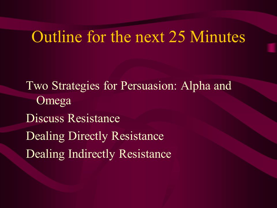Outline for the next 25 Minutes Two Strategies for Persuasion: Alpha and Omega Discuss Resistance Dealing Directly Resistance Dealing Indirectly Resis