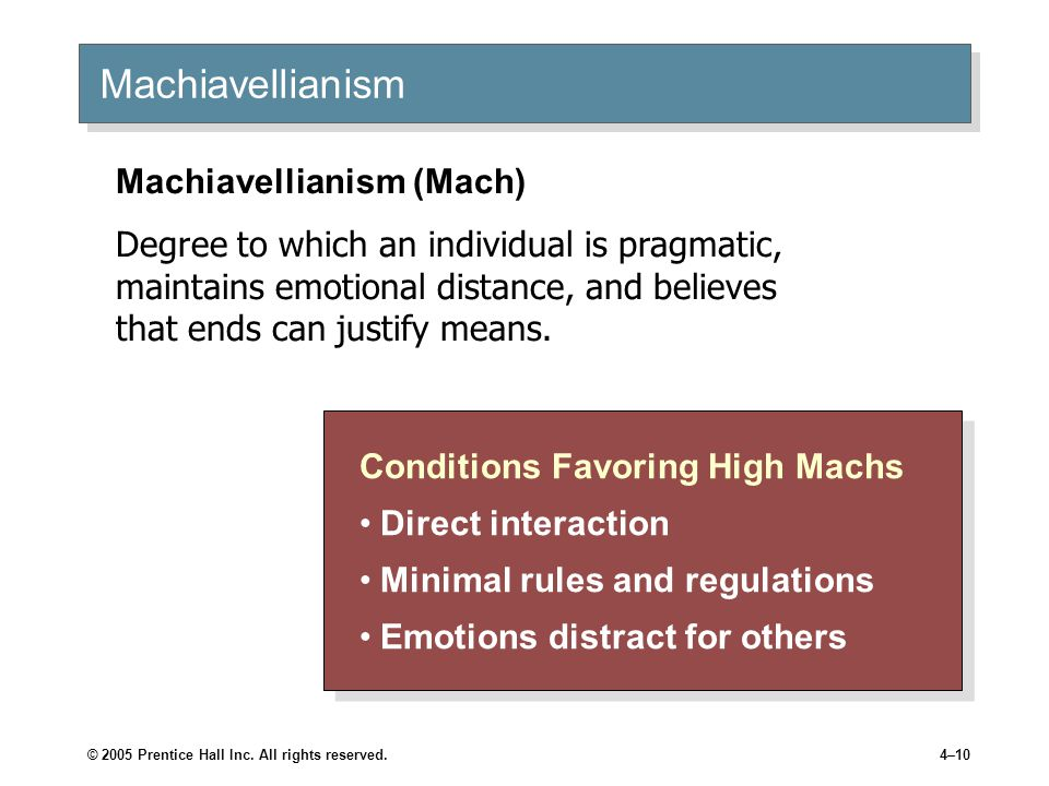 © 2005 Prentice Hall Inc. All rights reserved.4–10 Machiavellianism Conditions Favoring High Machs Direct interaction Minimal rules and regulations Em