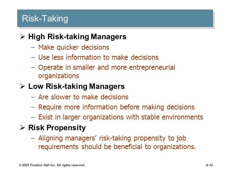 © 2005 Prentice Hall Inc. All rights reserved.4–12 Risk-Taking  High Risk-taking Managers –Make quicker decisions –Use less information to make decis