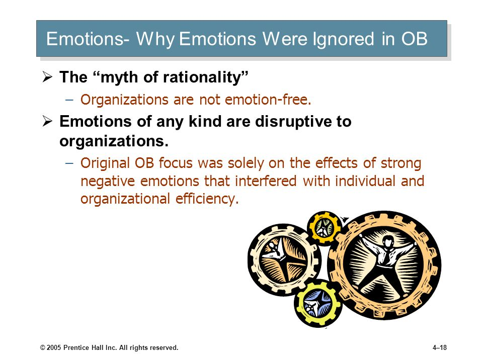 """© 2005 Prentice Hall Inc. All rights reserved.4–18 Emotions- Why Emotions Were Ignored in OB  The """"myth of rationality"""" –Organizations are not emotio"""