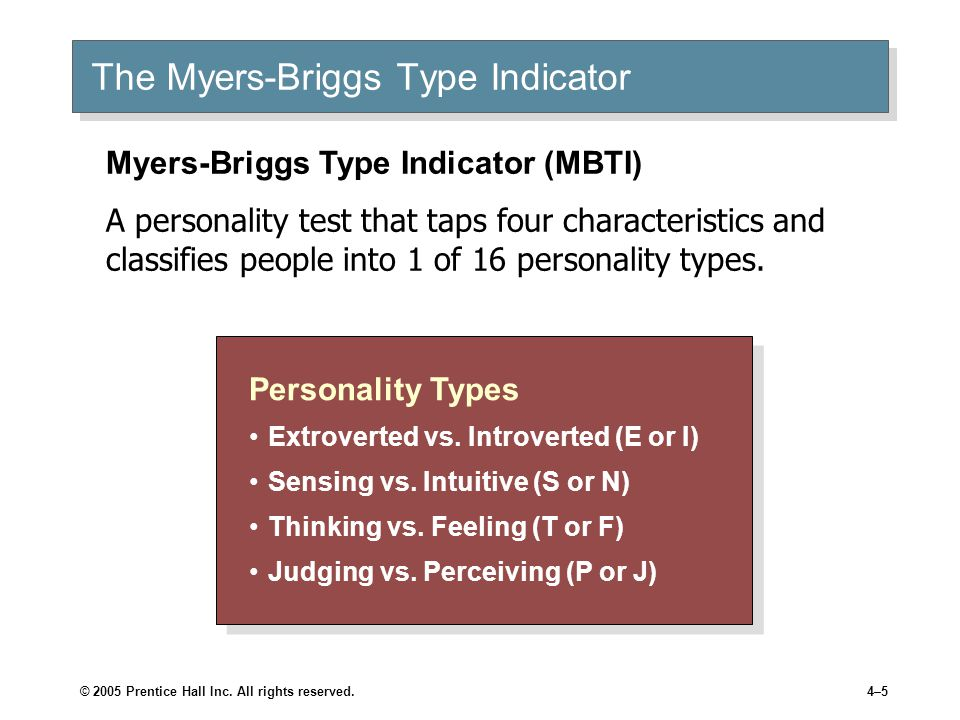© 2005 Prentice Hall Inc. All rights reserved.4–5 The Myers-Briggs Type Indicator Personality Types Extroverted vs. Introverted (E or I) Sensing vs. I