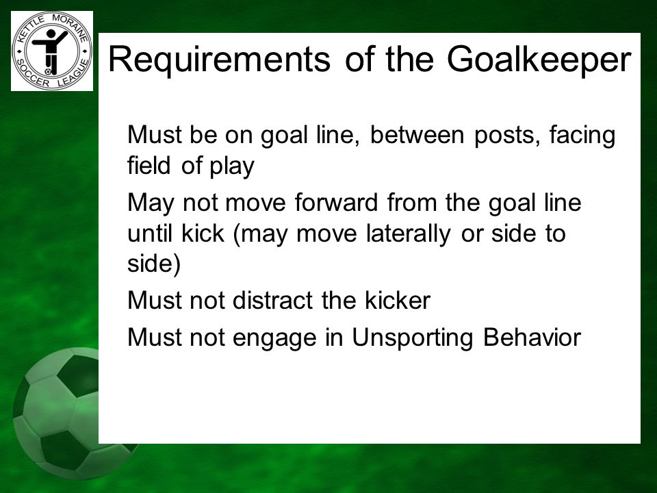 Requirements of the Goalkeeper Must be on goal line, between posts, facing field of play May not move forward from the goal line until kick (may move