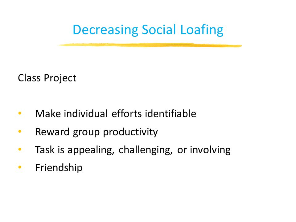 Decreasing Social Loafing Class Project Make individual efforts identifiable Reward group productivity Task is appealing, challenging, or involving Friendship